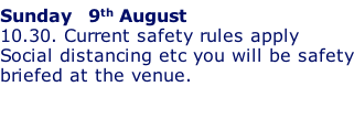 Sunday   9th August 10.30. Current safety rules apply Social distancing etc you will be safety briefed at the venue.