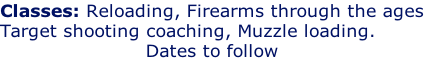 Classes: Reloading, Firearms through the ages Target shooting coaching, Muzzle loading. Dates to follow